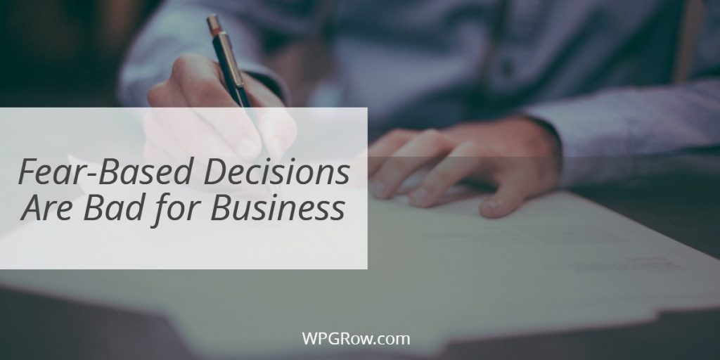 Fear Based Decisions Are Bad for Business -