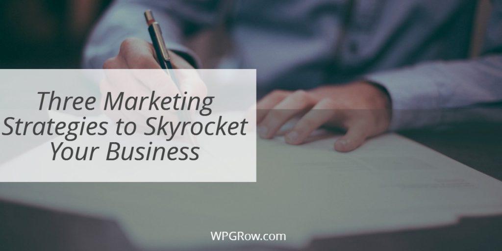 Three Marketing Strategies to Skyrocket Your Business -