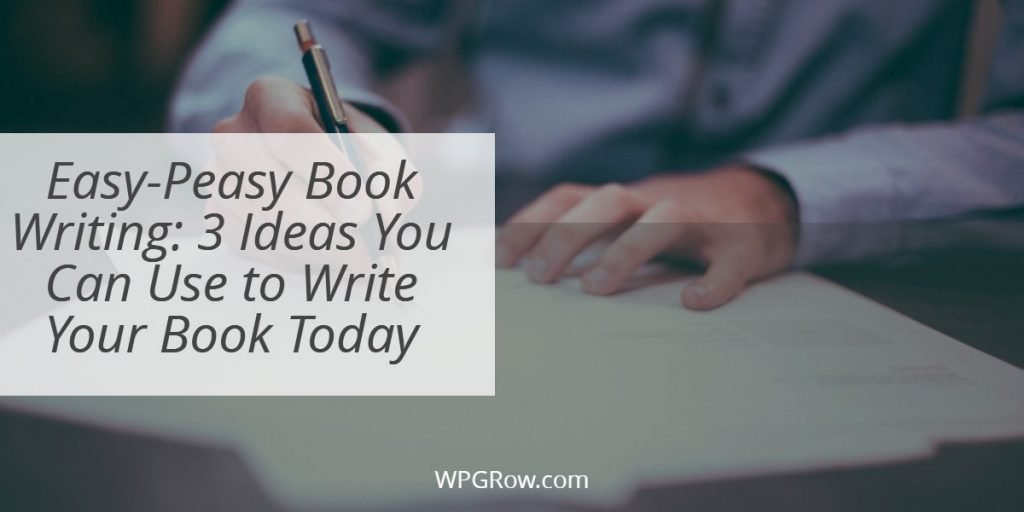 Easy Peasy Book Writing 3 Ideas You Can Use to Write Your Book Today -